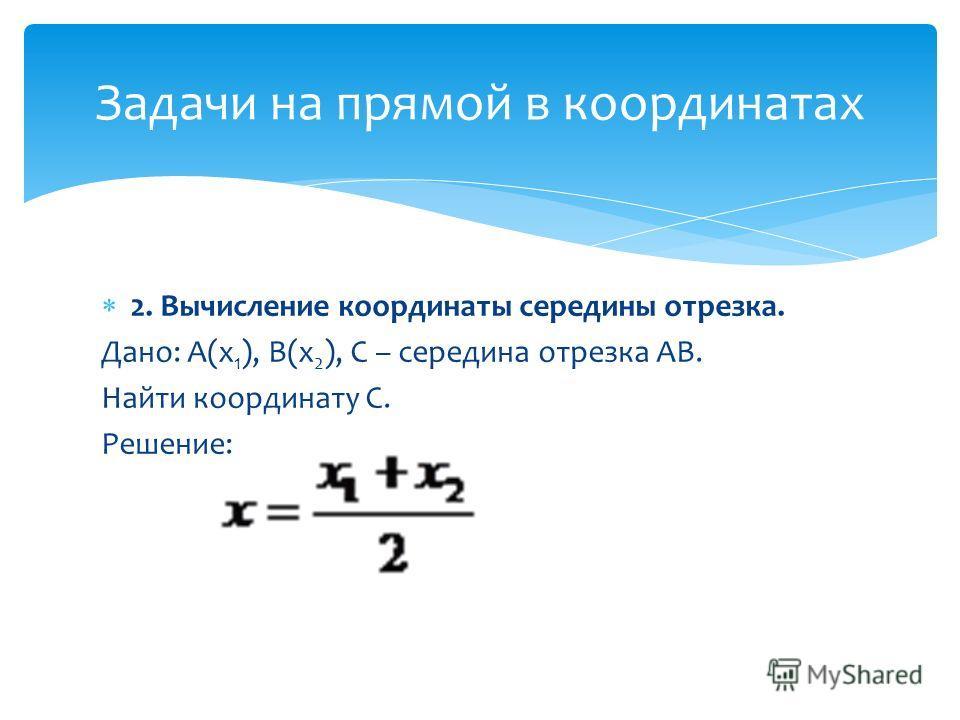 2. Вычисление координаты середины отрезка. Дано: А(х 1 ), В(х 2 ), С – середина отрезка АВ. Найти координату С. Решение: Задачи на прямой в координатах