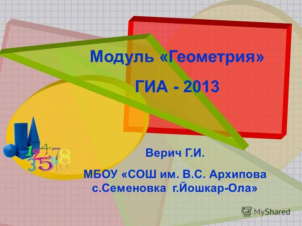 Модуль «Геометрия» ГИА - 2013 Верич Г.И. МБОУ «СОШ им. В.С. Архипова с.Семеновка г.Йошкар-Ола»