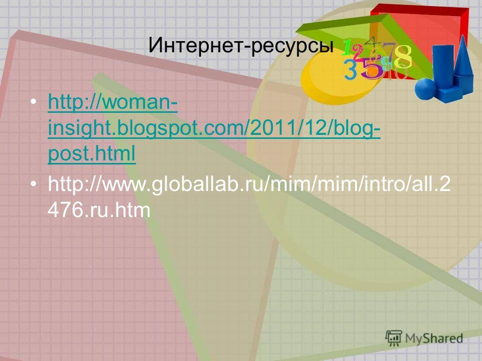 Интернет-ресурсы http://woman- insight.blogspot.com/2011/12/blog- post.htmlhttp://woman- insight.blogspot.com/2011/12/blog- post.html http://www.globallab.ru/mim/mim/intro/all.2 476.ru.htm