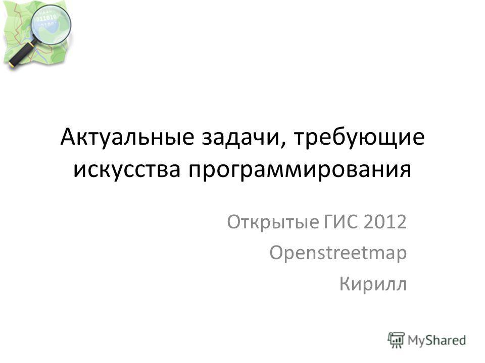 Актуальные задачи, требующие искусства программирования Открытые ГИС 2012 Openstreetmap Кирилл