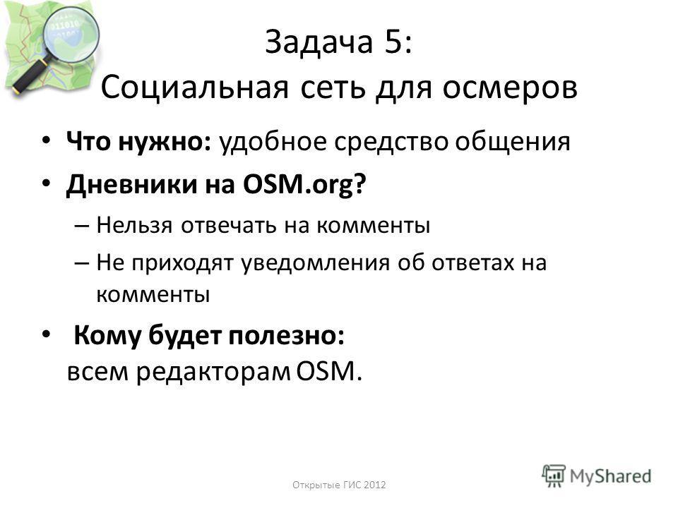 Задача 5: Социальная сеть для осмеров Что нужно: удобное средство общения Дневники на OSM.org? – Нельзя отвечать на комменты – Не приходят уведомления об ответах на комменты Кому будет полезно: всем редакторам OSM. Открытые ГИС 2012