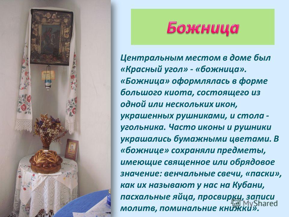 Центральным местом в доме был «Красный угол» - «божница». «Божница» оформлялась в форме большого киота, состоящего из одной или нескольких икон, украшенных рушниками, и стола - угольника. Часто иконы и рушники украшались бумажными цветами. В «божнице