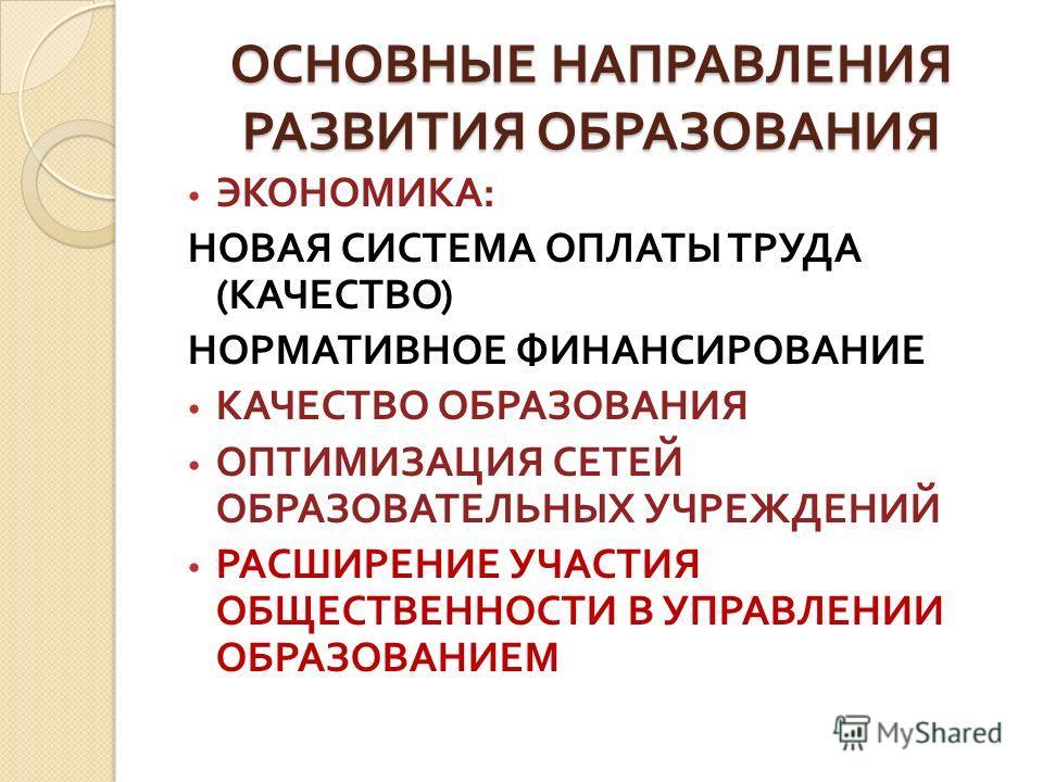 ОСНОВНЫЕ НАПРАВЛЕНИЯ РАЗВИТИЯ ОБРАЗОВАНИЯ ЭКОНОМИКА : НОВАЯ СИСТЕМА ОПЛАТЫ ТРУДА ( КАЧЕСТВО ) НОРМАТИВНОЕ ФИНАНСИРОВАНИЕ КАЧЕСТВО ОБРАЗОВАНИЯ ОПТИМИЗАЦИЯ СЕТЕЙ ОБРАЗОВАТЕЛЬНЫХ УЧРЕЖДЕНИЙ РАСШИРЕНИЕ УЧАСТИЯ ОБЩЕСТВЕННОСТИ В УПРАВЛЕНИИ ОБРАЗОВАНИЕМ