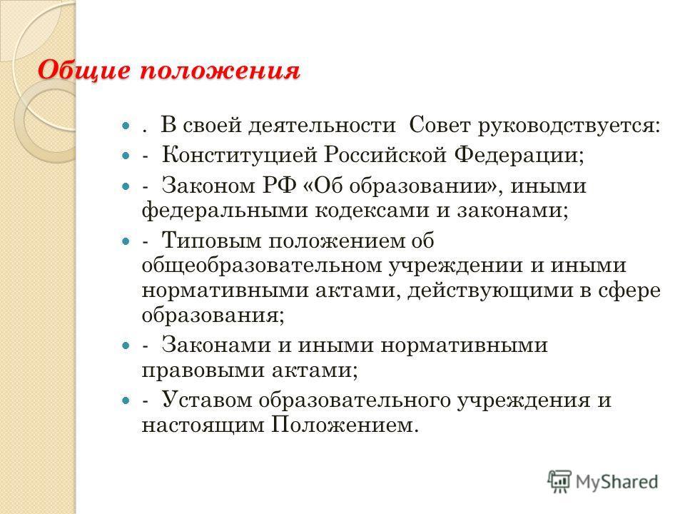 Общие положения. В своей деятельности Совет руководствуется: - Конституцией Российской Федерации; - Законом РФ «Об образовании», иными федеральными кодексами и законами; - Типовым положением об общеобразовательном учреждении и иными нормативными акта
