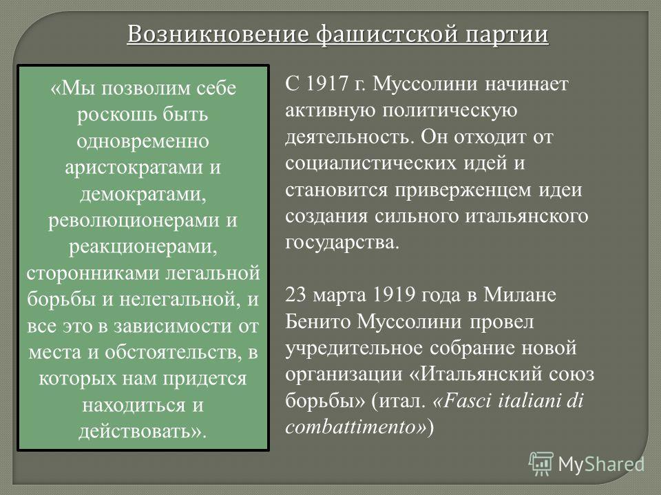 Возникновение фашистской партии С 1917 г. Муссолини начинает активную политическую деятельность. Он отходит от социалистических идей и становится приверженцем идеи создания сильного итальянского государства. 23 марта 1919 года в Милане Бенито Муссоли