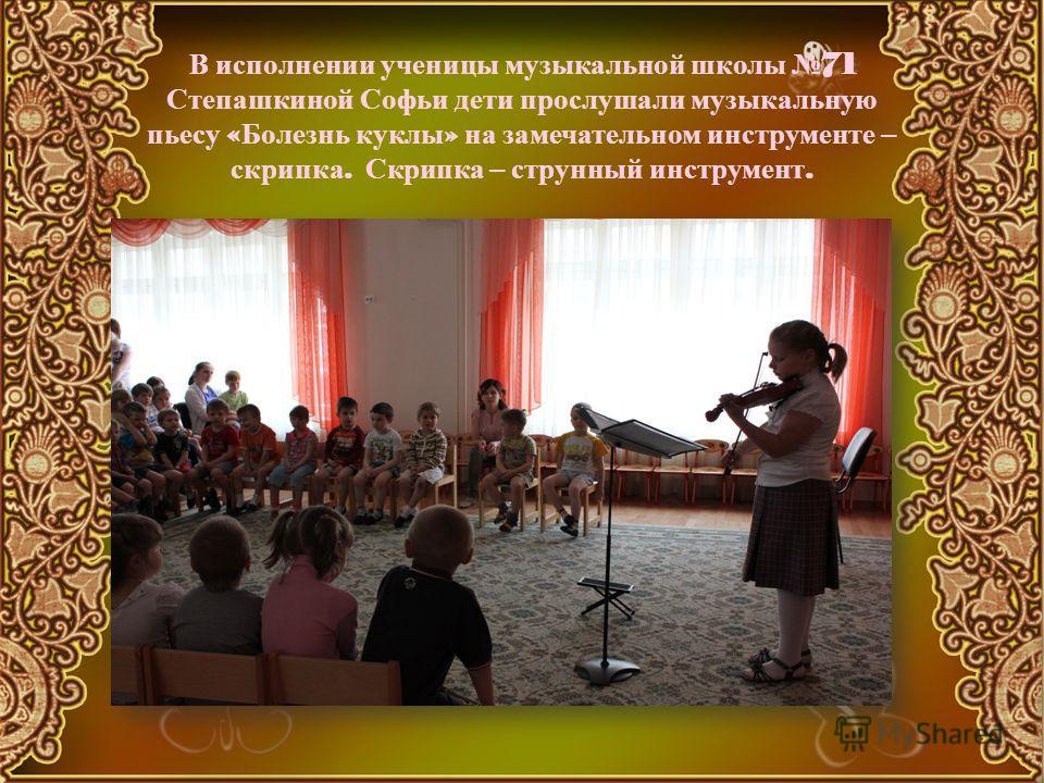 В исполнении ученицы музыкальной школы 71 Степашкиной Софьи дети прослушали музыкальную пьесу « Болезнь куклы » на замечательном инструменте – скрипка. Скрипка – струнный инструмент.