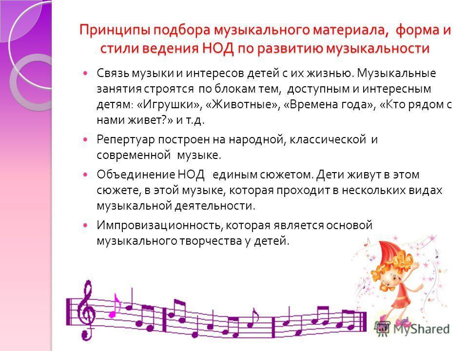 Принципы подбора музыкального материала, форма и стили ведения НОД по развитию музыкальности Связь музыки и интересов детей с их жизнью. Музыкальные занятия строятся по блокам тем, доступным и интересным детям : « Игрушки », « Животные », « Времена г