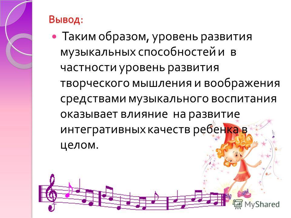 Вывод : Таким образом, уровень развития музыкальных способностей и в частности уровень развития творческого мышления и воображения средствами музыкального воспитания оказывает влияние на развитие интегративных качеств ребенка в целом.