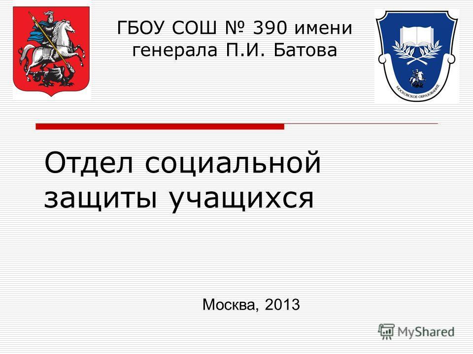 Отдел социальной защиты учащихся ГБОУ СОШ 390 имени генерала П.И. Батова Москва, 2013