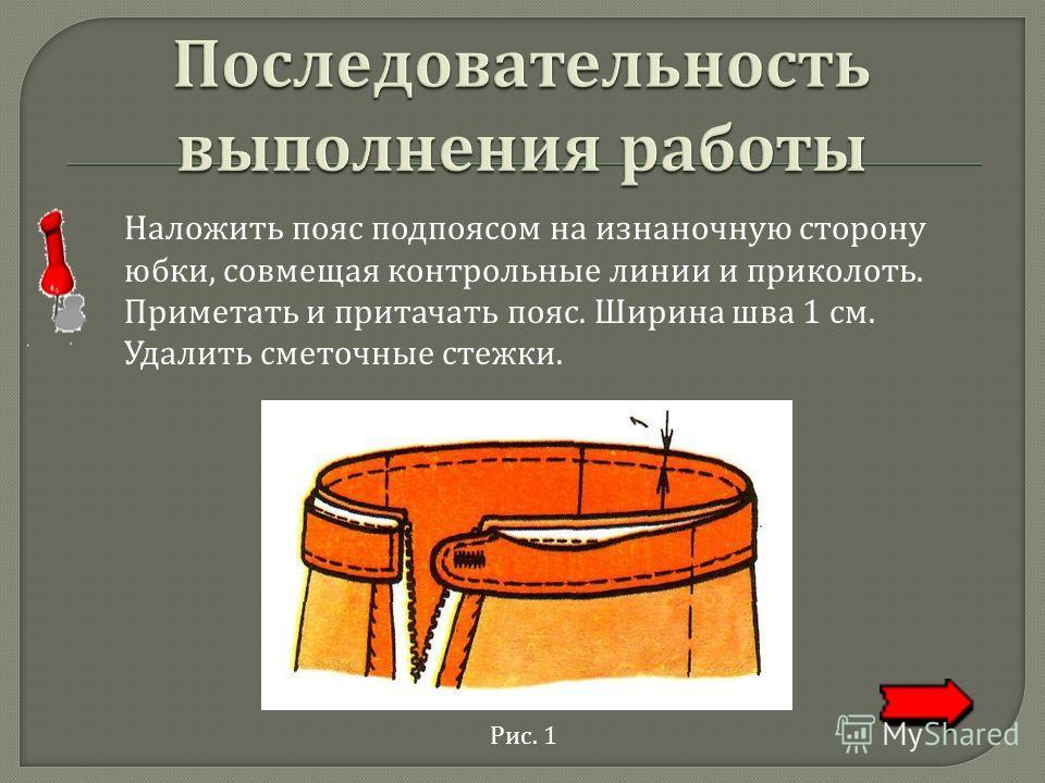 Наложить пояс подпоясом на изнаночную сторону юбки, совмещая контрольные линии и приколоть. Приметать и притачать пояс. Ширина шва 1 см. Удалить сметочные стежки. Рис. 1