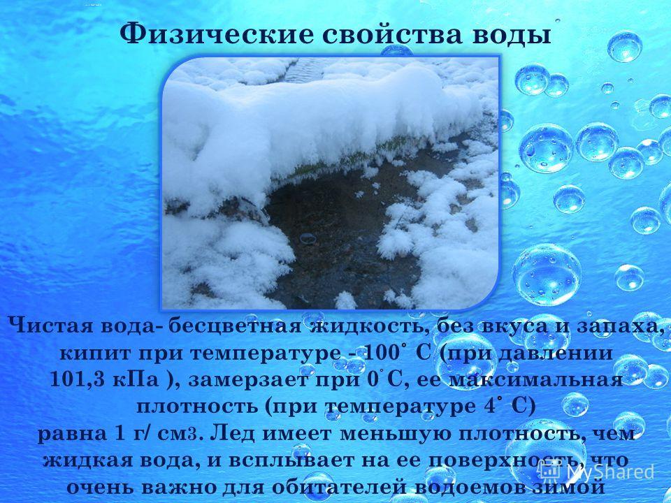 Чистая вода- бесцветная жидкость, без вкуса и запаха, кипит при температуре - 100 ˚ С (при давлении 101,3 кПа ), замерзает при 0 С, ее максимальная плотность (при температуре 4 ˚ С) равна 1 г/ cм 3. Лед имеет меньшую плотность, чем жидкая вода, и всп