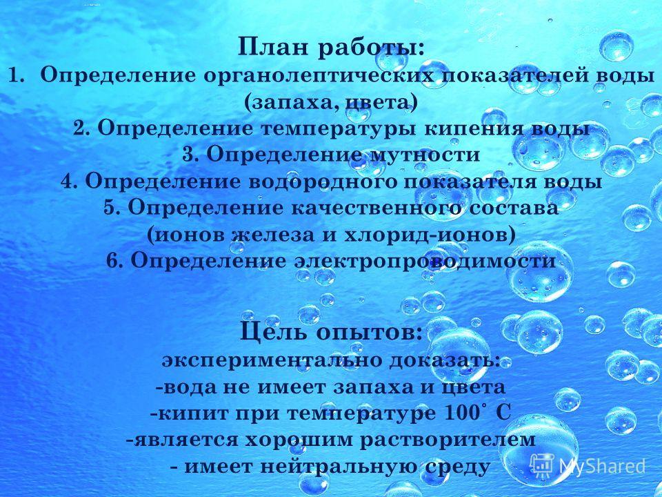 План работы: 1.Определение органолептических показателей воды (запаха, цвета) 2. Определение температуры кипения воды 3. Определение мутности 4. Определение водородного показателя воды 5. Определение качественного состава (ионов железа и хлорид-ионов