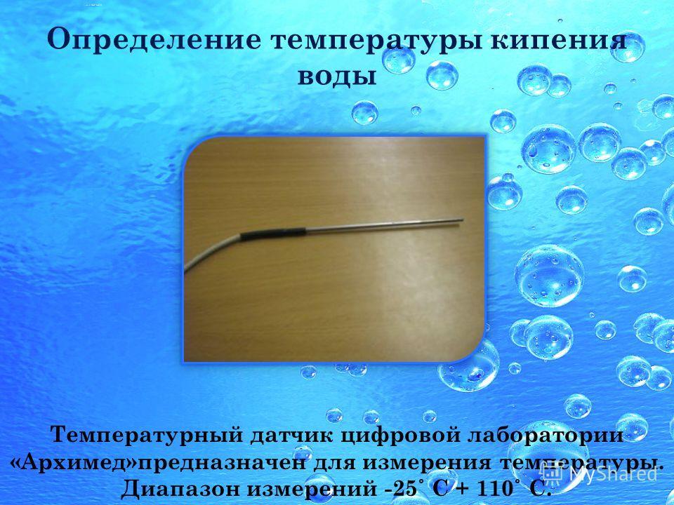 Определение температуры кипения воды Температурный датчик цифровой лаборатории «Архимед»предназначен для измерения температуры. Диапазон измерений -25 ˚ С + 110 ˚ С.