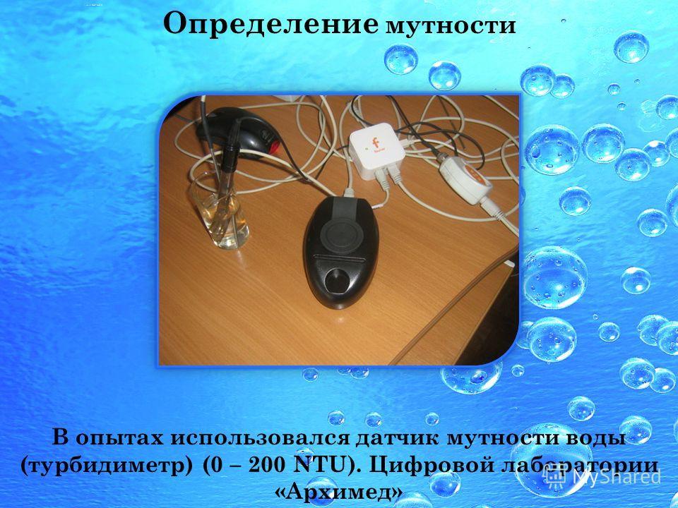 Определение мутности В опытах использовался датчик мутности воды (турбидиметр) (0 – 200 NTU). Цифровой лаборатории «Архимед»