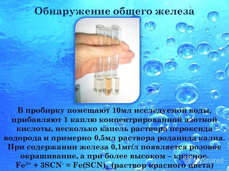 В пробирку помещают 10мл исследуемой воды, прибавляют 1 каплю концентрированной азотной кислоты, несколько капель раствора пероксида водорода и примерно 0,5мл раствора роданида калия. При содержании железа 0,1мг/л появляется розовое окрашивание, а пр
