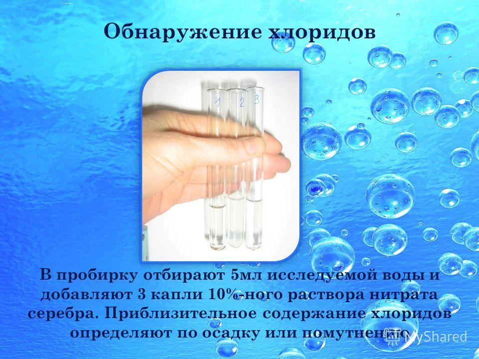 Обнаружение хлоридов В пробирку отбирают 5мл исследуемой воды и добавляют 3 капли 10%-ного раствора нитрата серебра. Приблизительное содержание хлоридов определяют по осадку или помутнению