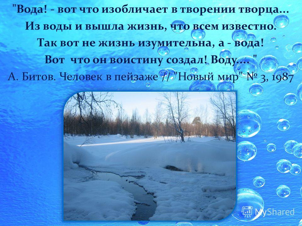 Вода! - вот что изобличает в творении творца... Из воды и вышла жизнь, что всем известно. Так вот не жизнь изумительна, а - вода! Вот что он воистину создал! Воду....  А. Битов. Человек в пейзаже // Новый мир 3, 1987