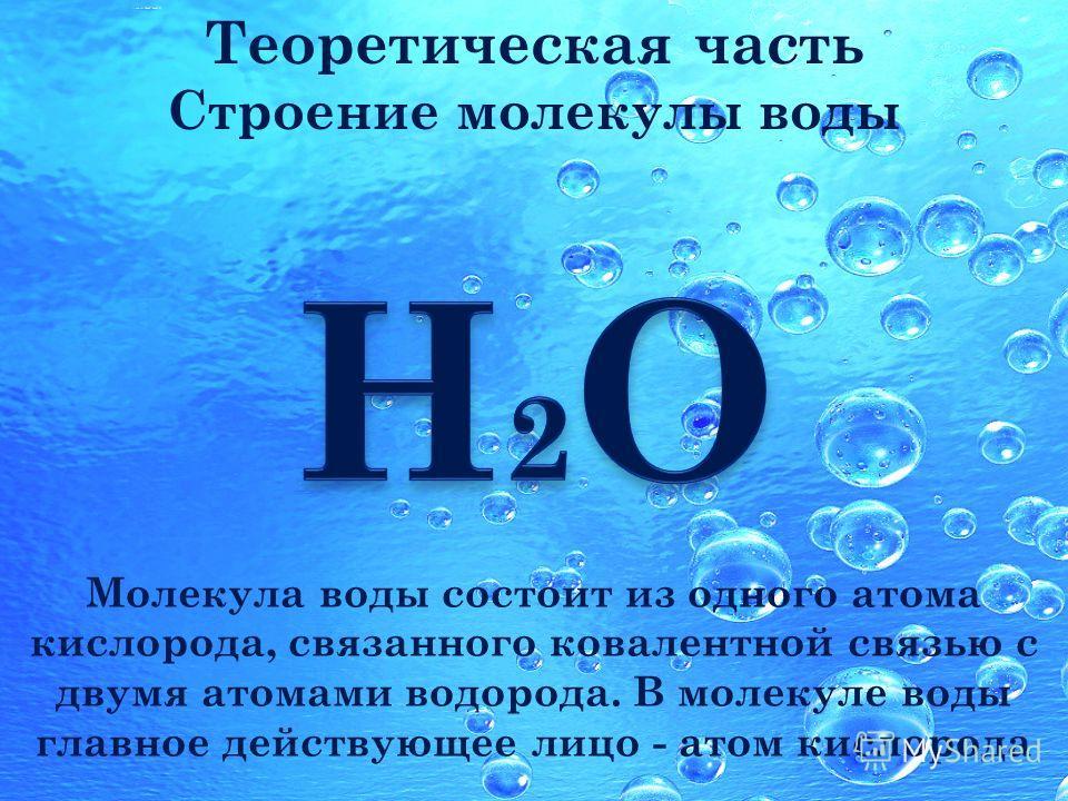 Молекула воды состоит из одного атома кислорода, связанного ковалентной связью с двумя атомами водорода. В молекуле воды главное действующее лицо - атом кислорода Теоретическая часть Строение молекулы воды