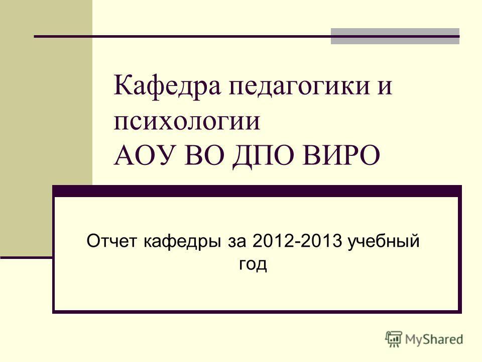 Кафедра педагогики и психологии АОУ ВО ДПО ВИРО Отчет кафедры за 2012-2013 учебный год