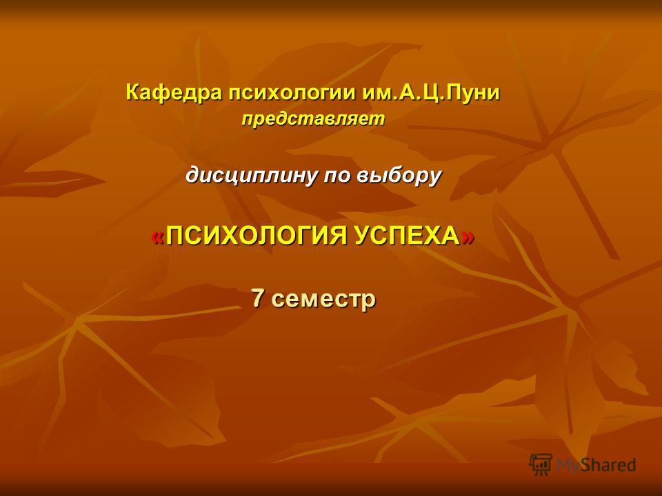 Кафедра психологии им. А. Ц. Пуни представляет дисциплину по выбору « ПСИХОЛОГИЯ УСПЕХА » 7 семестр