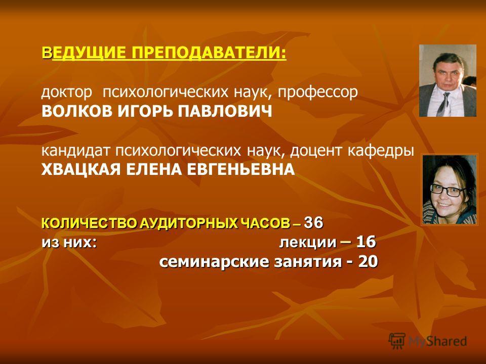 В КОЛИЧЕСТВО АУДИТОРНЫХ ЧАСОВ – 36 из них : лекции – 16 семинарские занятия - 20 В ЕДУЩИЕ ПРЕПОДАВАТЕЛИ: доктор психологических наук, профессор ВОЛКОВ ИГОРЬ ПАВЛОВИЧ кандидат психологических наук, доцент кафедры ХВАЦКАЯ ЕЛЕНА ЕВГЕНЬЕВНА КОЛИЧЕСТВО АУ