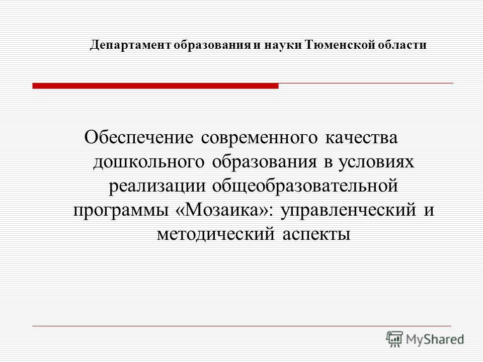 Департамент образования и науки Тюменской области Обеспечение современного качества дошкольного образования в условиях реализации общеобразовательной программы «Мозаика»: управленческий и методический аспекты