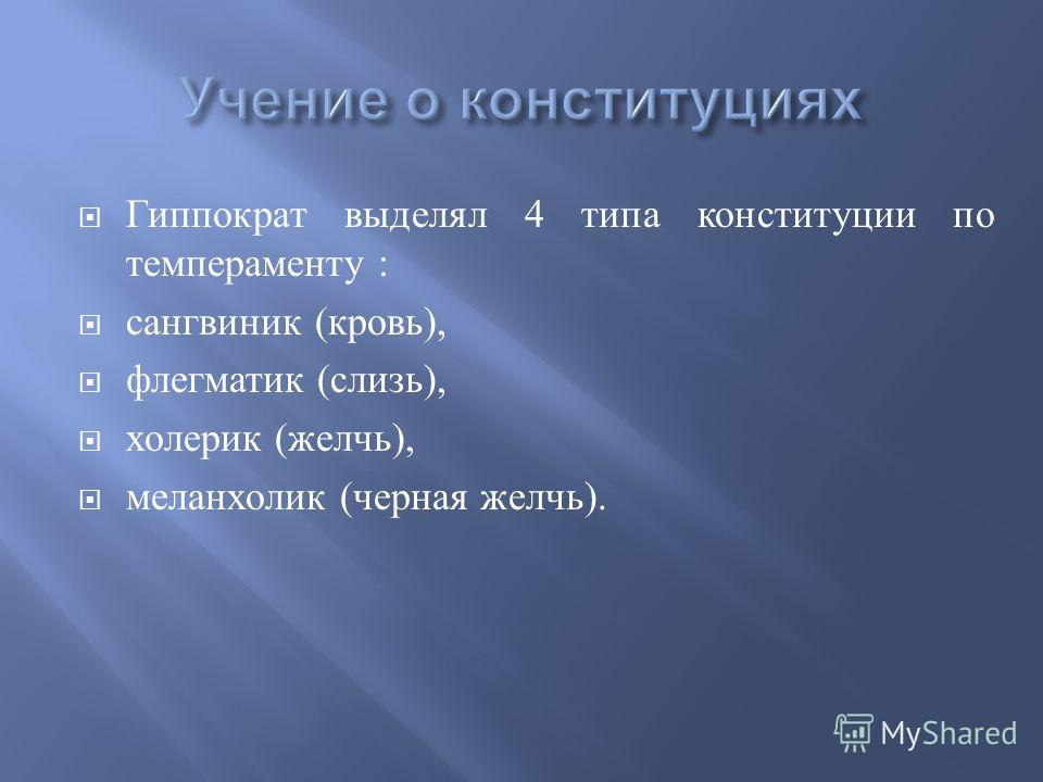Гиппократ выделял 4 типа конституции по темпераменту : сангвиник ( кровь ), флегматик ( слизь ), холерик ( желчь ), меланхолик ( черная желчь ).