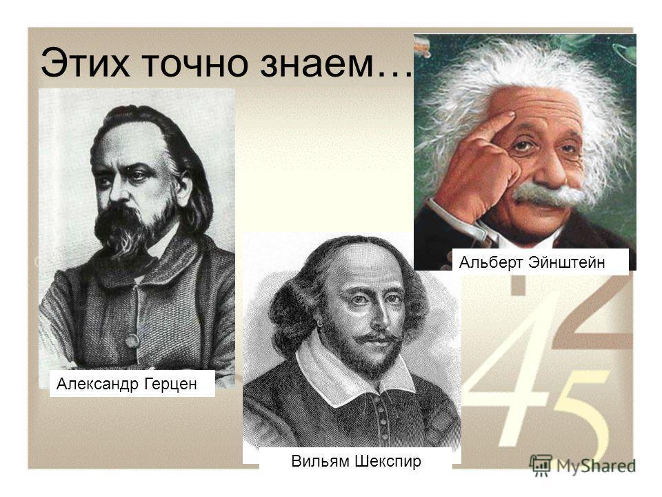 Этих точно знаем… Александр Герцен Вильям Шекспир Альберт Эйнштейн