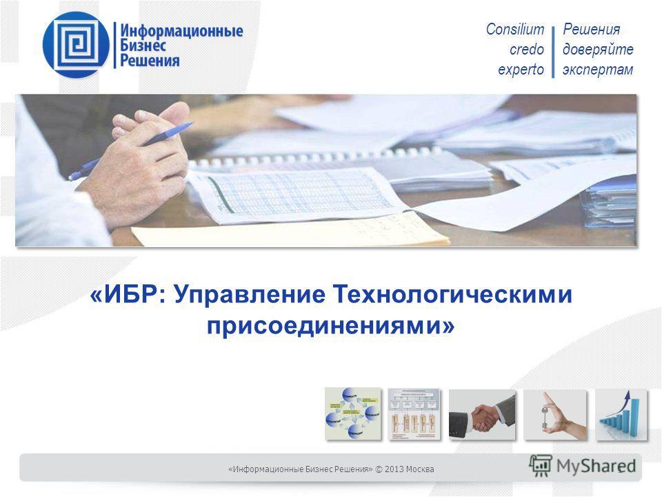 Consilium credo experto Решения доверяйте экспертам «ИБР: Управление Технологическими присоединениями» «Информационные Бизнес Решения» © 2013 Москва 1