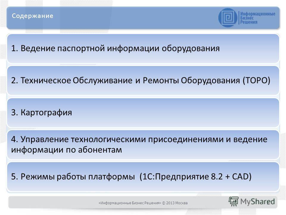 Содержание 1. Ведение паспортной информации оборудования2. Техническое Обслуживание и Ремонты Оборудования (ТОРО)3. Картография 4. Управление технологическими присоединениями и ведение информации по абонентам 5. Режимы работы платформы (1С:Предприяти