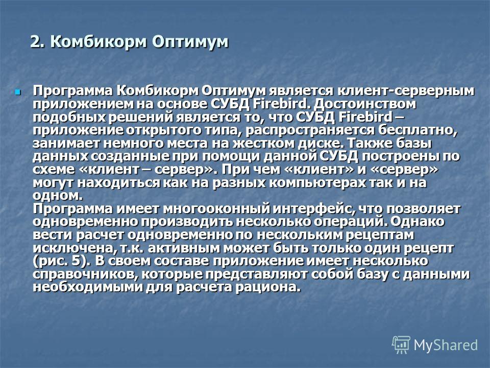 2. Комбикорм Оптимум Программа Комбикорм Оптимум является клиент-серверным приложением на основе СУБД Firebird. Достоинством подобных решений является то, что СУБД Firebird – приложение открытого типа, распространяется бесплатно, занимает немного мес