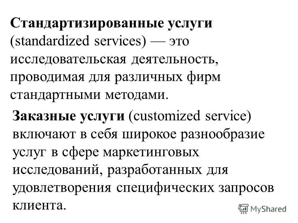 Стандартизированные услуги (standardized services) это исследовательская деятельность, проводимая для различных фирм стандартными методами. Заказные услуги (customized service) включают в себя широкое разнообразие услуг в сфере маркетинговых исследов