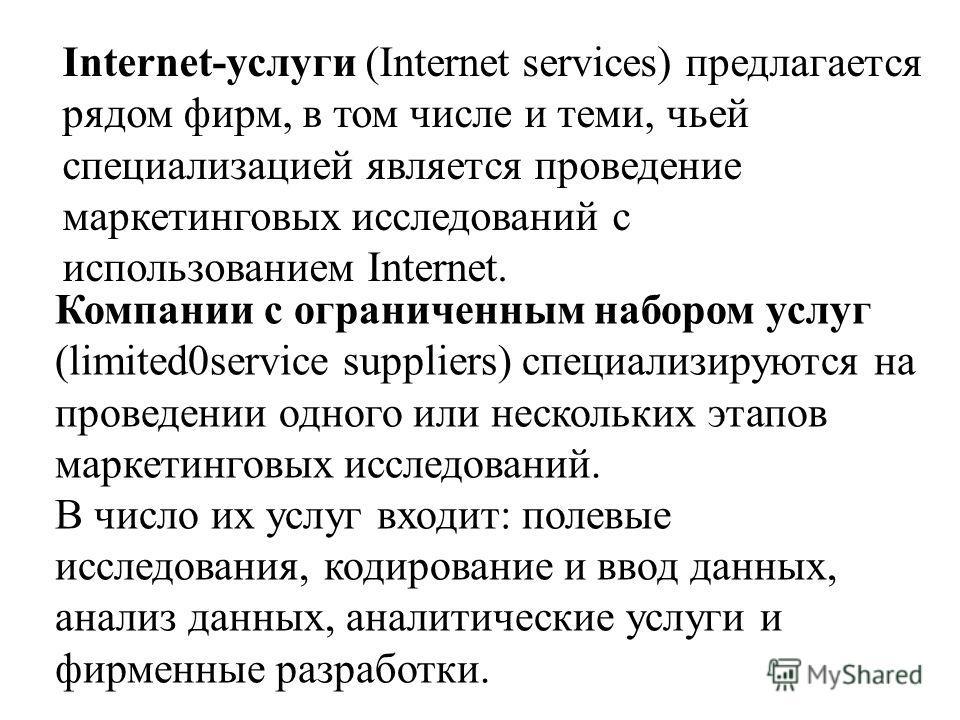 Internet-услуги (Internet services) предлагается рядом фирм, в том числе и теми, чьей специализацией является проведение маркетинговых исследований с использованием Internet. Компании с ограниченным набором услуг (limited0service suppliers) специализ