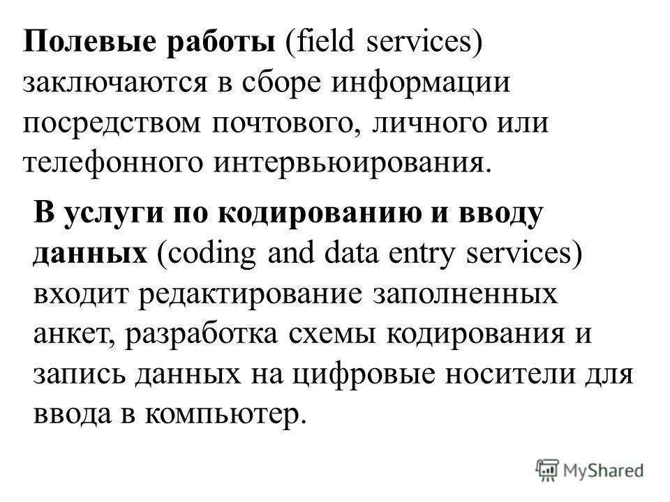 Полевые работы (field services) заключаются в сборе информации посредством почтового, личного или телефонного интервьюирования. В услуги по кодированию и вводу данных (coding and data entry services) входит редактирование заполненных анкет, разработк
