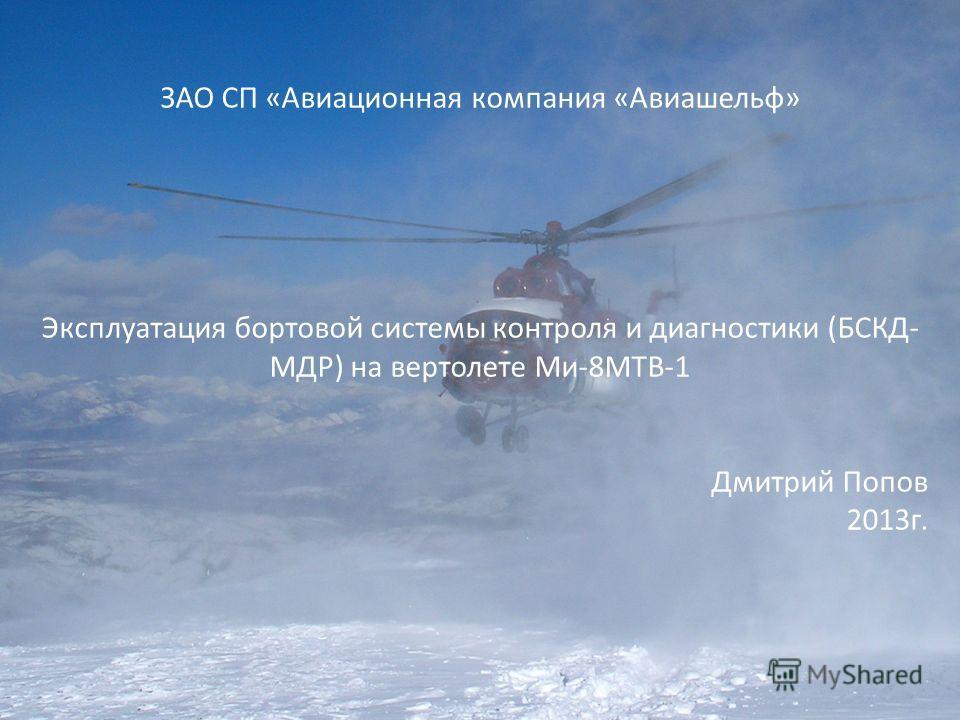 ЗАО СП «Авиационная компания «Авиашельф» Эксплуатация бортовой системы контроля и диагностики (БСКД- МДР) на вертолете Ми-8МТВ-1 Дмитрий Попов 2013г.