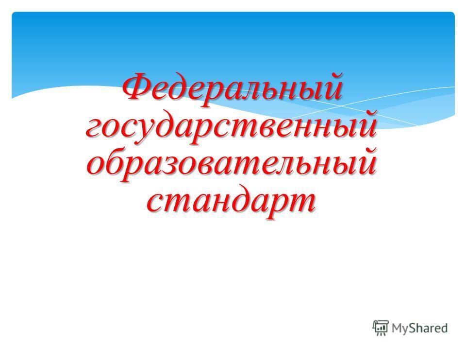 Федеральный государственный образовательный стандарт Федеральный государственный образовательный стандарт