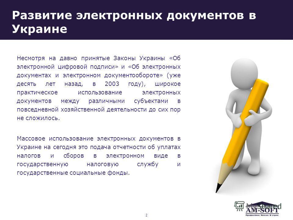 Развитие электронных документов в Украине Несмотря на давно принятые Законы Украины «Об электронной цифровой подписи» и «Об электронных документах и электронном документообороте» (уже десять лет назад, в 2003 году), широкое практическое использование