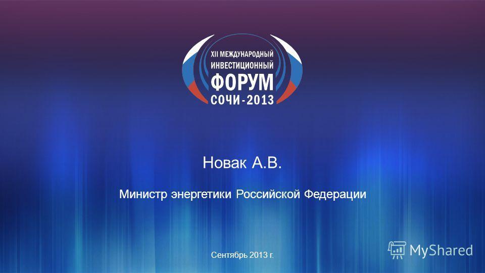 Сентябрь 2013 г. Новак А.В. Министр энергетики Российской Федерации