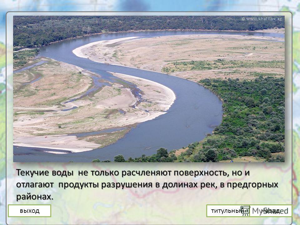 выход Текучие воды не только расчленяют поверхность, но и отлагают продукты разрушения в долинах рек, в предгорных районах. назадтитульный