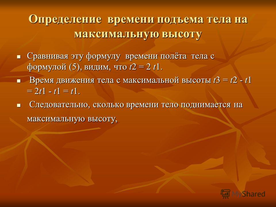 Определение времени подъема тела на максимальную высоту Сравнивая эту формулу времени полёта тела с формулой (5), видим, что t2 = 2 t1. Сравнивая эту формулу времени полёта тела с формулой (5), видим, что t2 = 2 t1. Время движения тела с максимальной