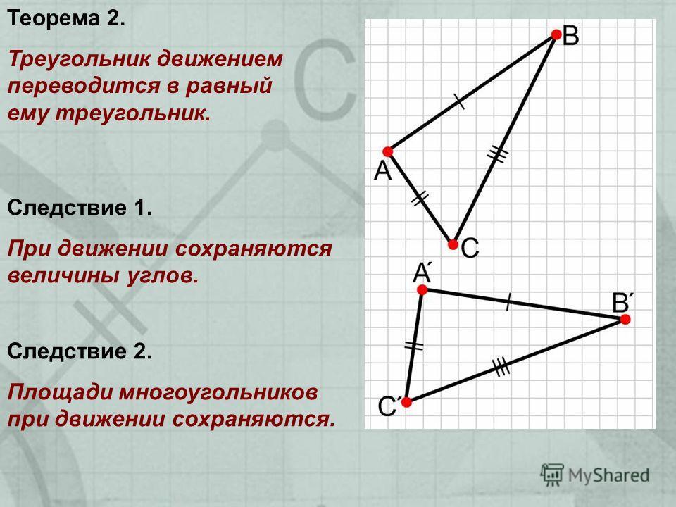 Теорема 2. Треугольник движением переводится в равный ему треугольник. Следствие 1. При движении сохраняются величины углов. Следствие 2. Площади многоугольников при движении сохраняются.