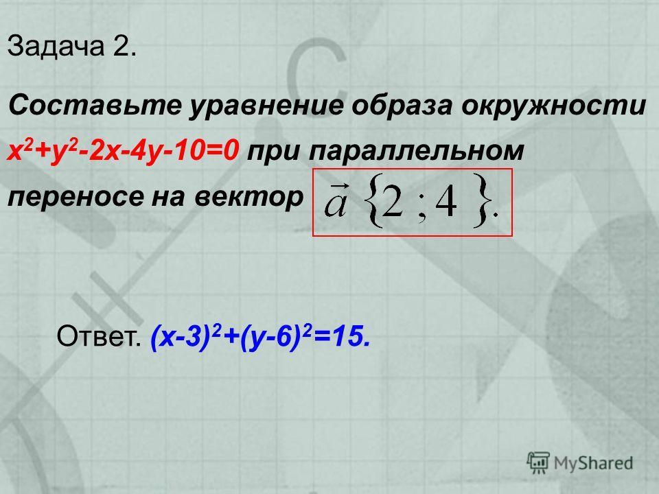 Задача 2. Составьте уравнение образа окружности х 2 +у 2 -2х-4у-10=0 при параллельном переносе на вектор Ответ. (х-3) 2 +(у-6) 2 =15.