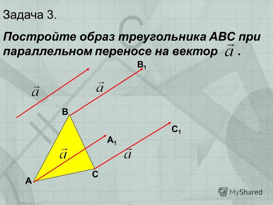 Задача 3. Постройте образ треугольника АВС при параллельном переносе на вектор. А В С А1А1 В1В1 С1С1