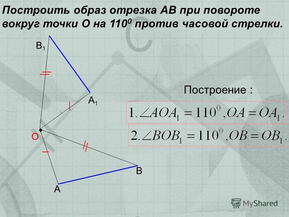 Построить образ отрезка АВ при повороте вокруг точки О на 110 0 против часовой стрелки. А В О Построение : А1А1 В1В1