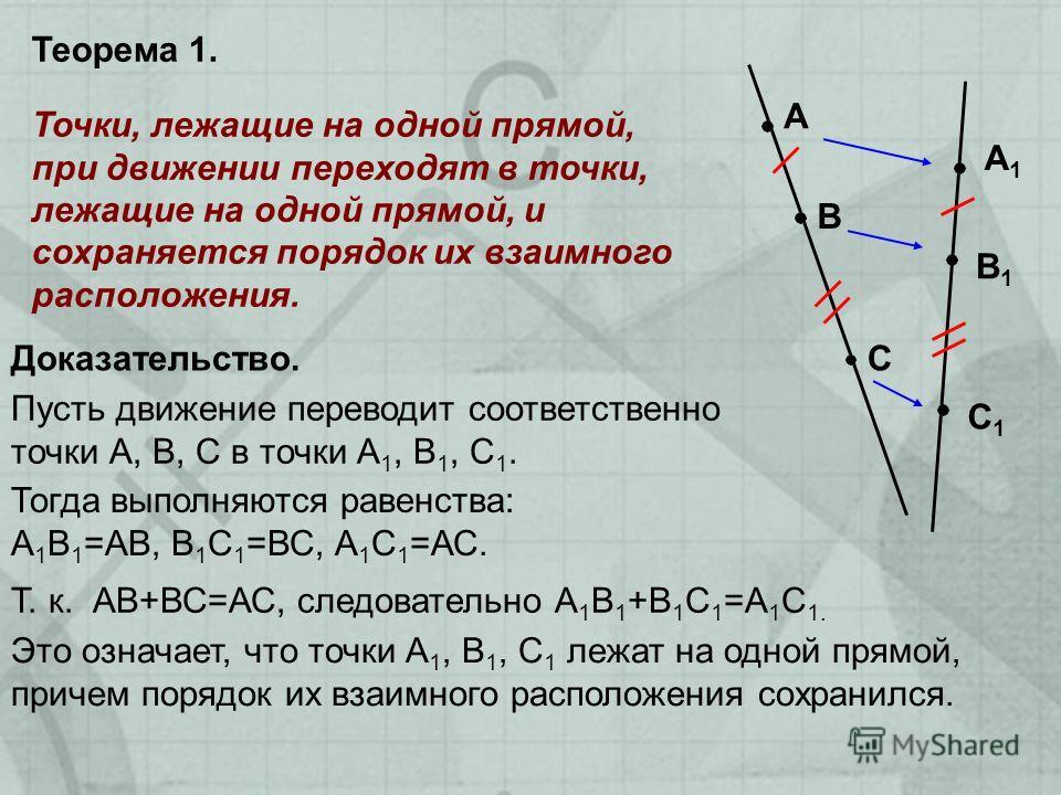 Точки, лежащие на одной прямой, при движении переходят в точки, лежащие на одной прямой, и сохраняется порядок их взаимного расположения. А В С А1А1 В1В1 С1С1 Доказательство. Теорема 1. Пусть движение переводит соответственно точки А, В, С в точки А
