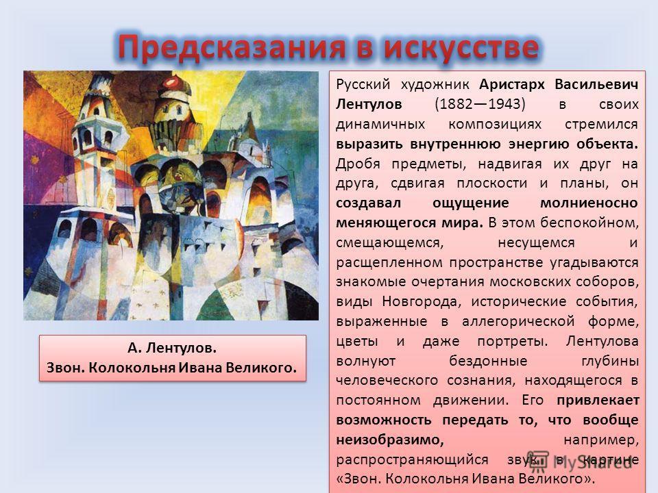 Русский художник Аристарх Васильевич Лентулов (18821943) в своих динамичных композициях стремился выразить внутреннюю энергию объекта. Дробя предметы, надвигая их друг на друга, сдвигая плоскости и планы, он создавал ощущение молниеносно меняющегося