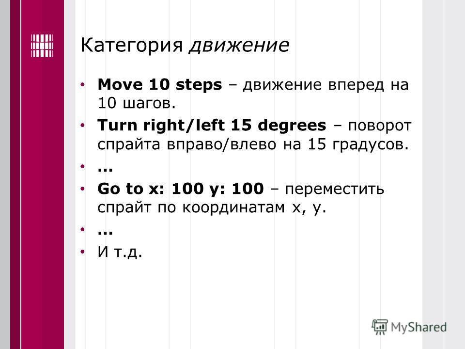 Категория движение Move 10 steps – движение вперед на 10 шагов. Turn right/left 15 degrees – поворот спрайта вправо/влево на 15 градусов. … Go to x: 100 y: 100 – переместить спрайт по координатам х, у. … И т.д.