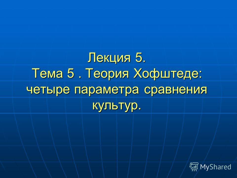 Лекция 5. Тема 5. Теория Хофштеде: четыре параметра сравнения культур.