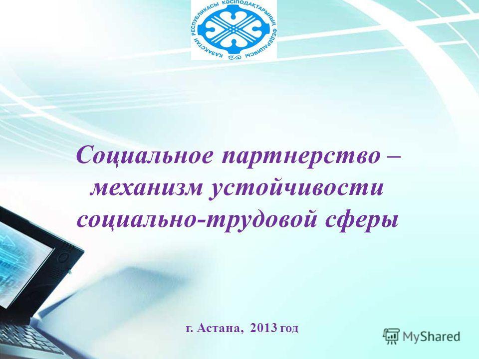 Социальное партнерство – механизм устойчивости социально-трудовой сферы г. Астана, 2013 год