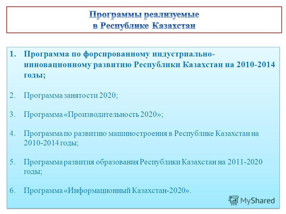 1.Программа по форсированному индустриально- инновационному развитию Республики Казахстан на 2010-2014 годы; 2.Программа занятости 2020; 3.Программа «Производительность 2020»; 4.Программа по развитию машиностроения в Республике Казахстан на 2010-2014